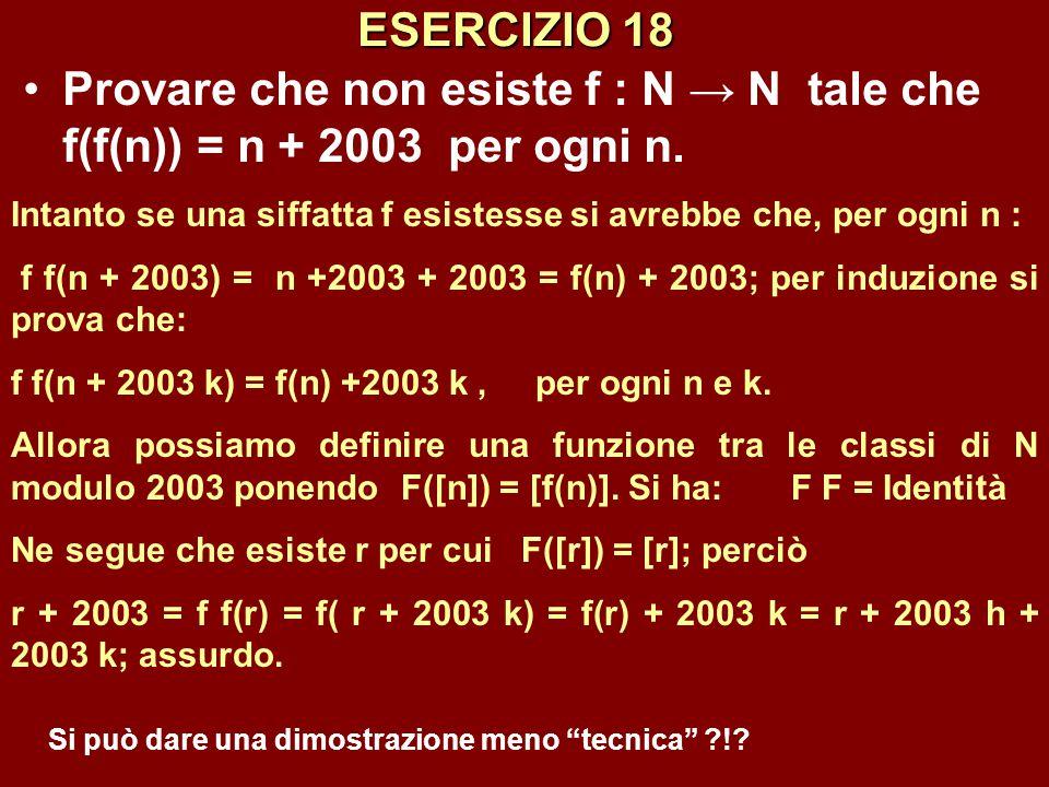 ESERCIZIO 18 Provare che non esiste f : N → N tale che f(f(n)) = n + 2003 per ogni n. Intanto se una siffatta f esistesse si avrebbe che, per ogni n :