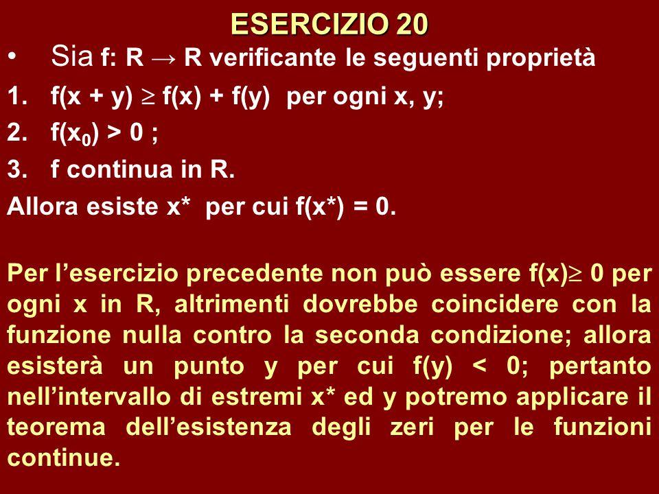 ESERCIZIO 20 Sia f: R → R verificante le seguenti proprietà 1.f(x + y)  f(x) + f(y) per ogni x, y; 2.f(x 0 ) > 0 ; 3.f continua in R. Allora esiste x