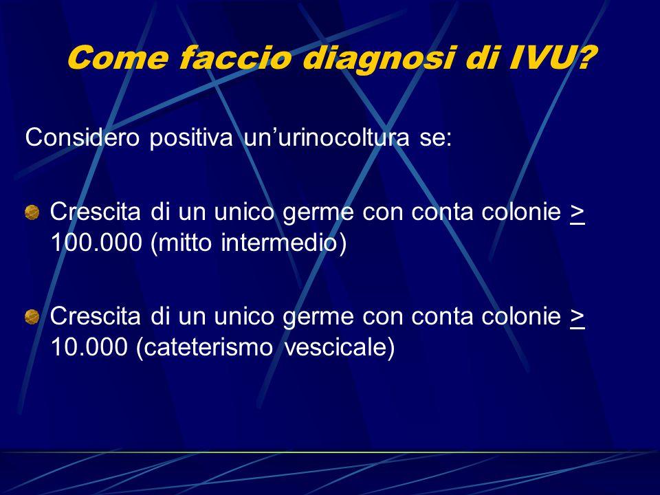 Come faccio diagnosi di IVU? Considero positiva un'urinocoltura se: Crescita di un unico germe con conta colonie > 100.000 (mitto intermedio) Crescita