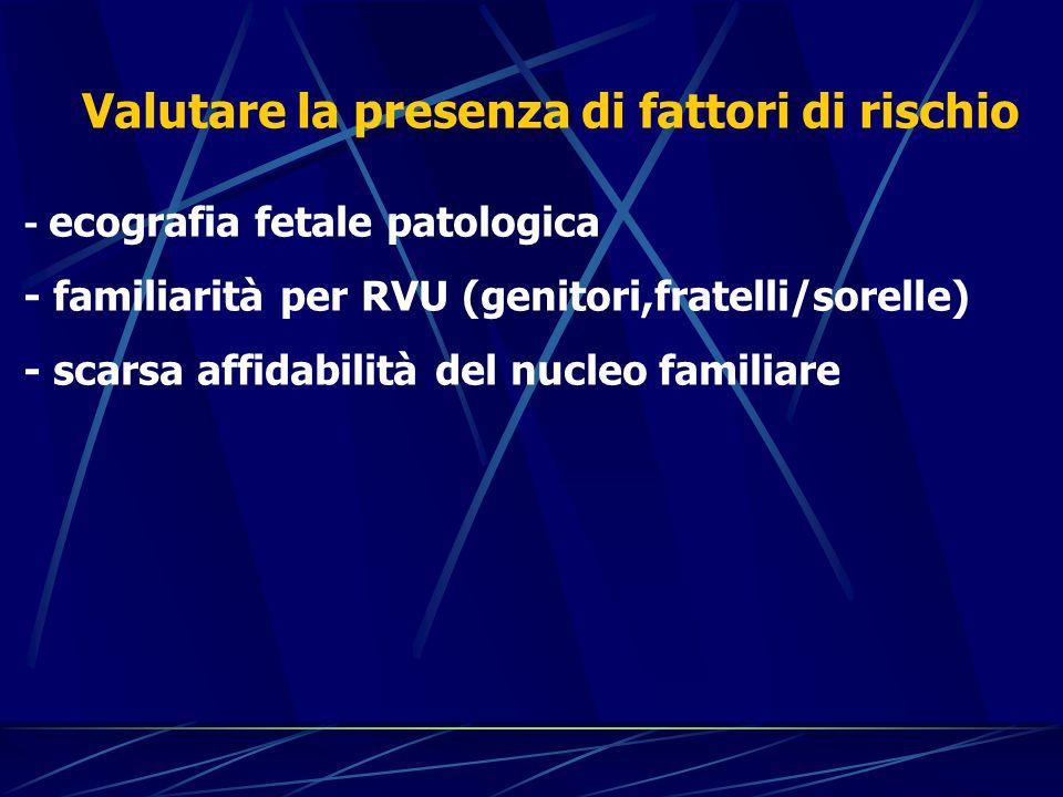 Valutare la presenza di fattori di rischio - ecografia fetale patologica - familiarità per RVU (genitori,fratelli/sorelle) - scarsa affidabilità del n