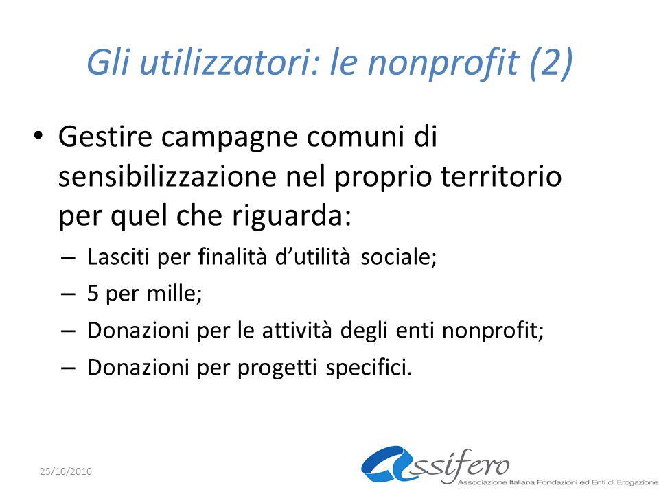 Gli utilizzatori: le nonprofit (2) Gestire campagne comuni di sensibilizzazione nel proprio territorio per quel che riguarda: – Lasciti per finalità d'utilità sociale; – 5 per mille; – Donazioni per le attività degli enti nonprofit; – Donazioni per progetti specifici.