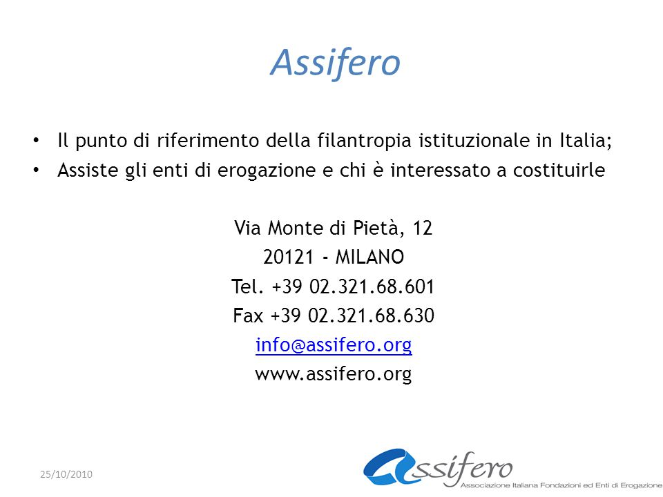Assifero Il punto di riferimento della filantropia istituzionale in Italia; Assiste gli enti di erogazione e chi è interessato a costituirle Via Monte di Pietà, 12 20121 - MILANO Tel.