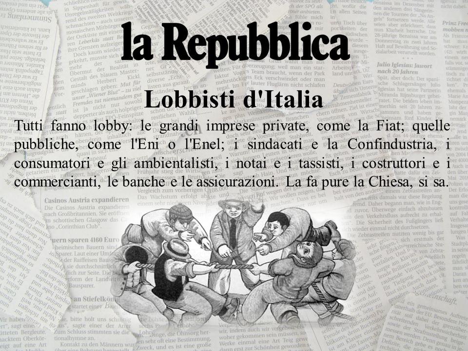 Lobbisti d Italia Tutti fanno lobby: le grandi imprese private, come la Fiat; quelle pubbliche, come l Eni o l Enel; i sindacati e la Confindustria, i consumatori e gli ambientalisti, i notai e i tassisti, i costruttori e i commercianti, le banche e le assicurazioni.