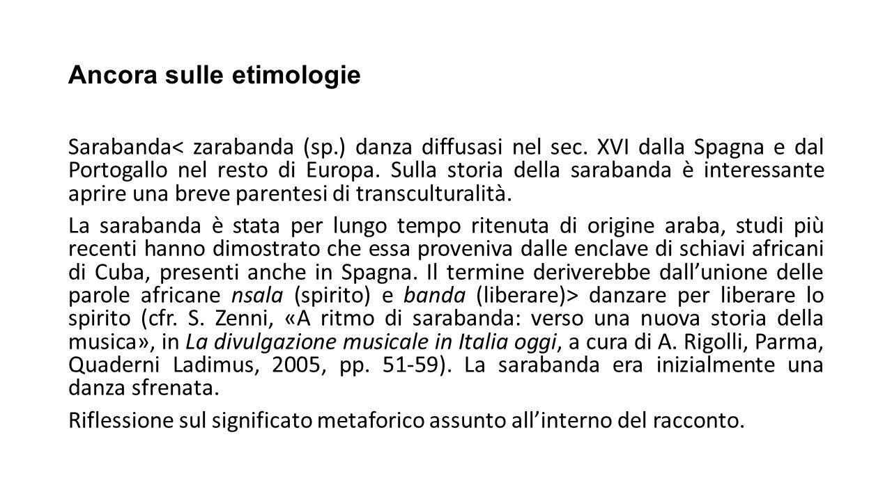 Ancora sulle etimologie Sarabanda< zarabanda (sp.) danza diffusasi nel sec. XVI dalla Spagna e dal Portogallo nel resto di Europa. Sulla storia della
