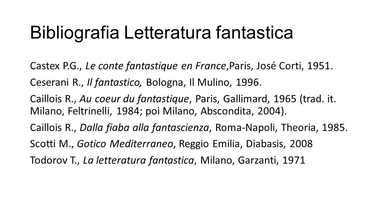 Bibliografia Letteratura fantastica Castex P.G., Le conte fantastique en France,Paris, José Corti, 1951. Ceserani R., Il fantastico, Bologna, Il Mulin
