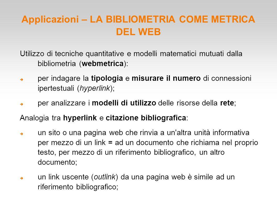 Applicazioni – LA BIBLIOMETRIA COME METRICA DEL WEB Utilizzo di tecniche quantitative e modelli matematici mutuati dalla bibliometria (webmetrica): 