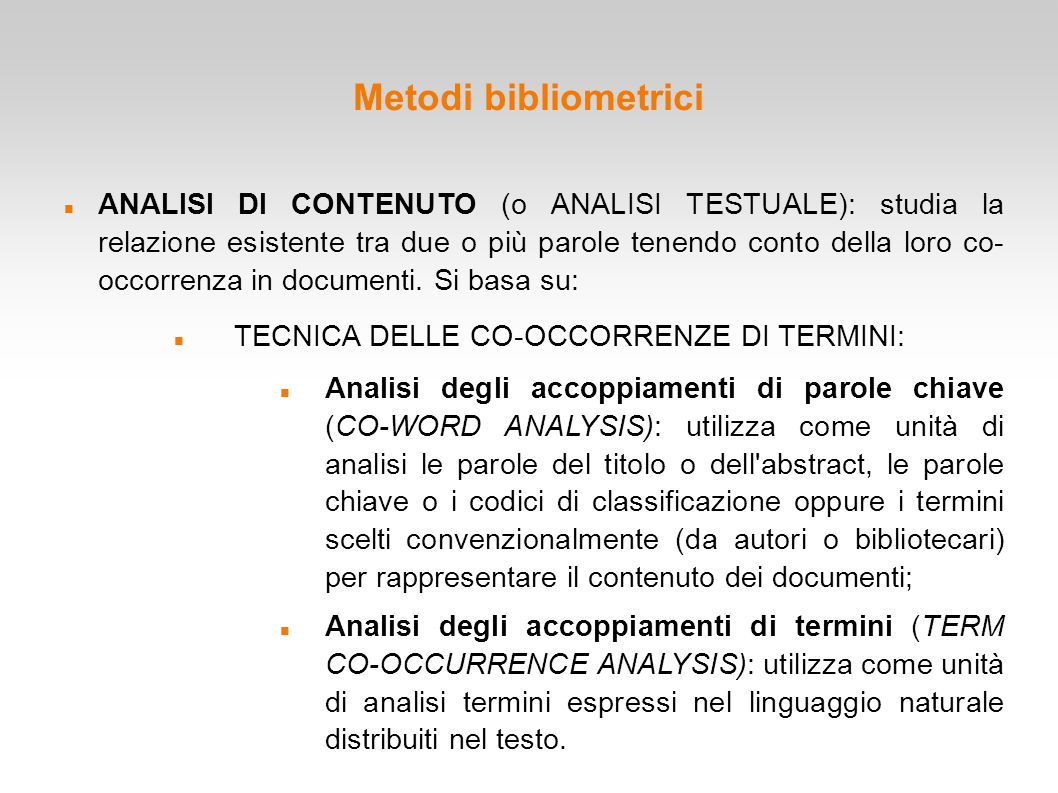 Metodi bibliometrici ANALISI DI CONTENUTO (o ANALISI TESTUALE): studia la relazione esistente tra due o più parole tenendo conto della loro co- occorr