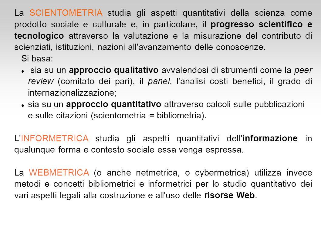 La SCIENTOMETRIA studia gli aspetti quantitativi della scienza come prodotto sociale e culturale e, in particolare, il progresso scientifico e tecnolo