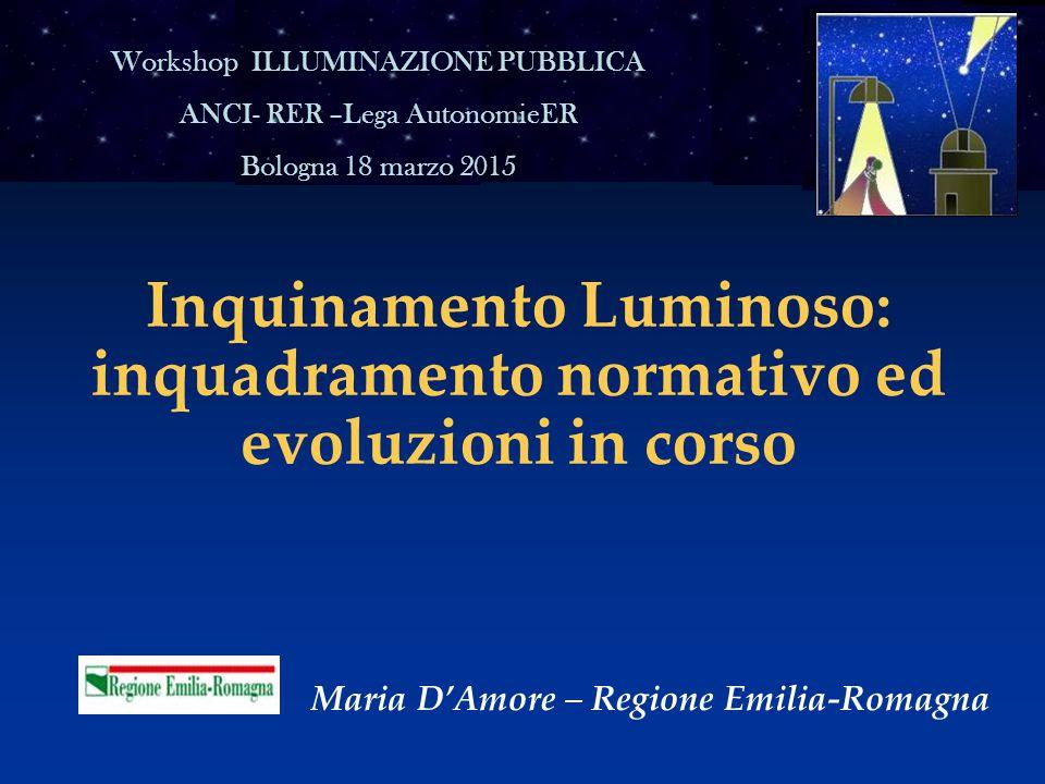 Inquinamento Luminoso: inquadramento normativo ed evoluzioni in corso Maria D'Amore – Regione Emilia-Romagna Workshop ILLUMINAZIONE PUBBLICA ANCI- RER –Lega AutonomieER Bologna 18 marzo 2015