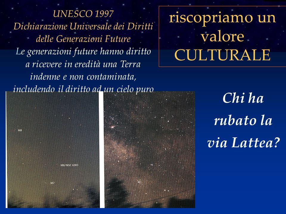 riscopriamo un valore CULTURALE Chi ha rubato la via Lattea? UNESCO 1997 Dichiarazione Universale dei Diritti delle Generazioni Future Le generazioni