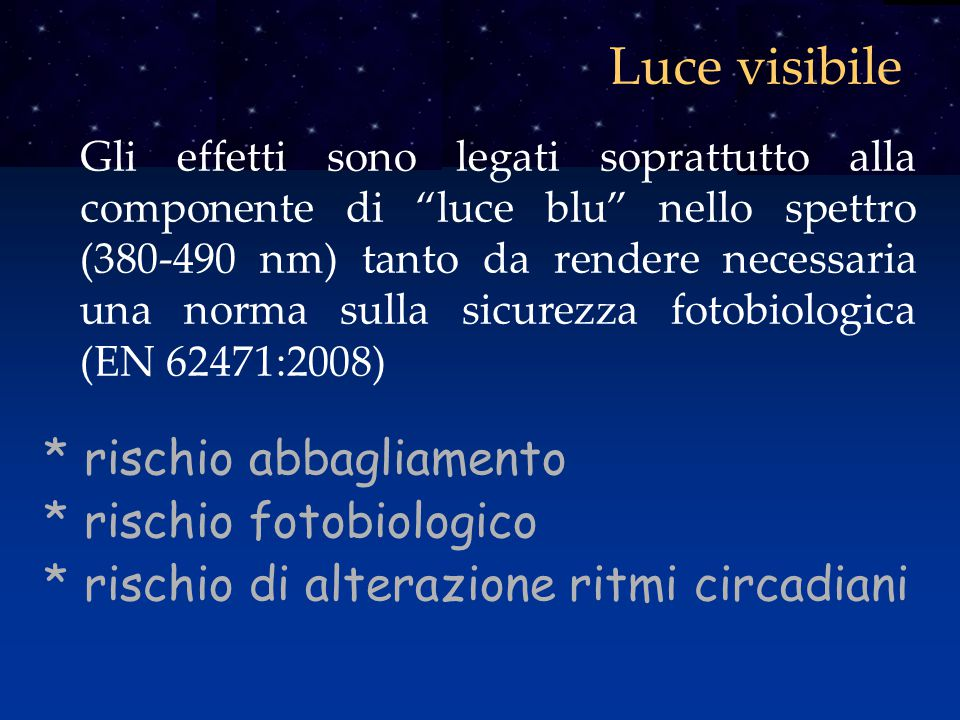 """Luce visibile Gli effetti sono legati soprattutto alla componente di """"luce blu"""" nello spettro (380-490 nm) tanto da rendere necessaria una norma sulla"""