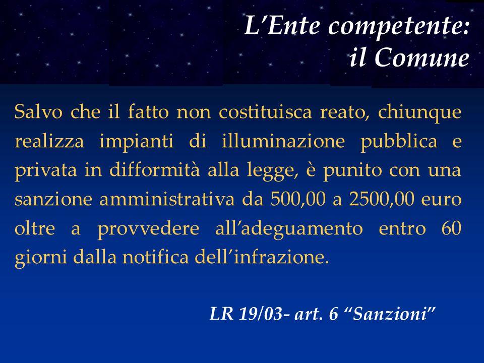 L'Ente competente: il Comune Salvo che il fatto non costituisca reato, chiunque realizza impianti di illuminazione pubblica e privata in difformità al