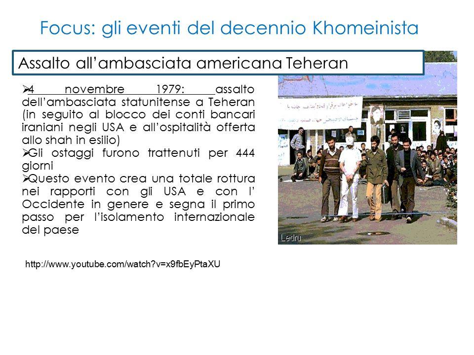  4 novembre 1979: assalto dell'ambasciata statunitense a Teheran (in seguito al blocco dei conti bancari iraniani negli USA e all'ospitalità offerta allo shah in esilio)  Gli ostaggi furono trattenuti per 444 giorni  Questo evento crea una totale rottura nei rapporti con gli USA e con l' Occidente in genere e segna il primo passo per l'isolamento internazionale del paese Assalto all'ambasciata americana Teheran Focus: gli eventi del decennio Khomeinista http://www.youtube.com/watch?v=x9fbEyPtaXU