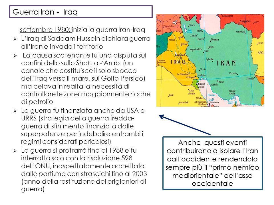 settembre 1980: inizia la guerra Iran-Iraq  L'Iraq di Saddam Hussein dichiara guerra all'Iran e invade i territorio  La causa scatenante fu una disputa sui confini dello sullo Sha ṭṭ al- ʿ Arab (un canale che costituisce il solo sbocco dell'Iraq verso il mare, sul Golfo Persico) ma celava in realtà la necessità di controllare le zone maggiormente ricche di petrolio  La guerra fu finanziata anche da USA e URRS (strategia della guerra fredda- guerra di sfinimento finanziata dalle superpotenze per indebolire entrambi i regimi considerati pericolosi)  La guerra si protrarrà fino al 1988 e fu interrotta solo con la risoluzione 598 dell'ONU, inaspettatamente accettata dalle parti,ma con strascichi fino al 2003 (anno della restituzione dei prigionieri di guerra) Anche questi eventi contribuirono a isolare l'Iran dall'occidente rendendolo sempre più il primo nemico mediorientale dell'asse occidentale Guerra Iran - Iraq