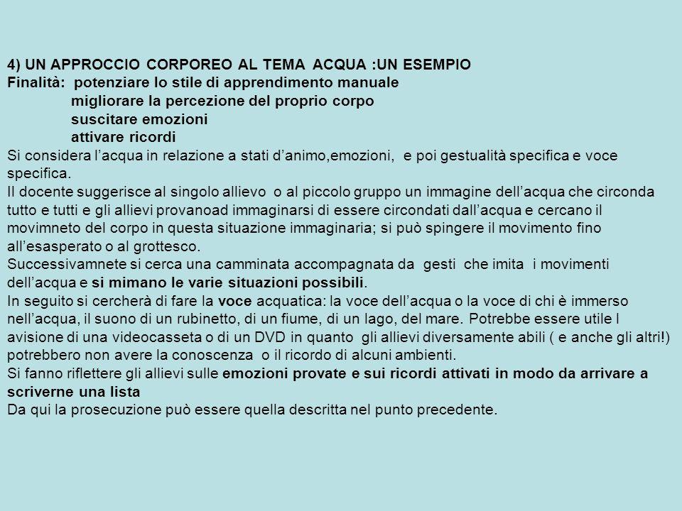 4) UN APPROCCIO CORPOREO AL TEMA ACQUA :UN ESEMPIO Finalità: potenziare lo stile di apprendimento manuale migliorare la percezione del proprio corpo s