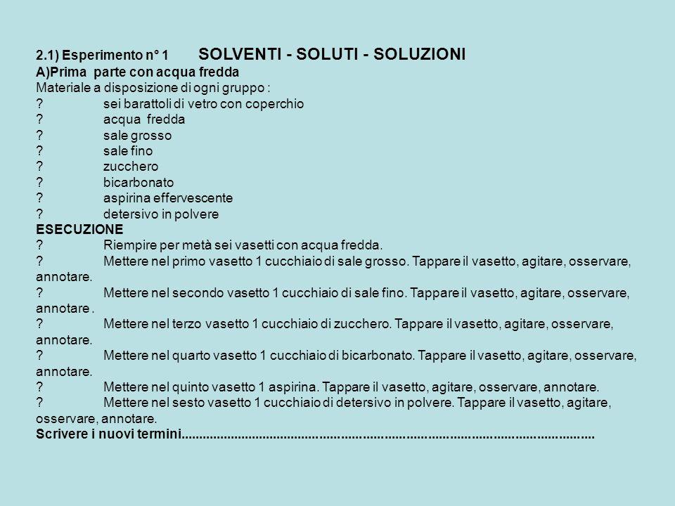2.1) Esperimento n° 1 SOLVENTI - SOLUTI - SOLUZIONI A)Prima parte con acqua fredda Materiale a disposizione di ogni gruppo : ?sei barattoli di vetro c
