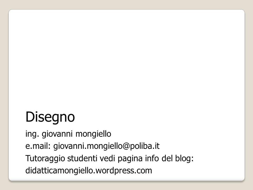 Disegno ing. giovanni mongiello e.mail: giovanni.mongiello@poliba.it Tutoraggio studenti vedi pagina info del blog: didatticamongiello.wordpress.com
