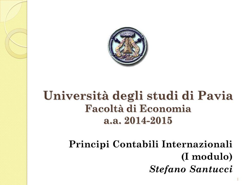 1 Università degli studi di Pavia Facoltà di Economia a.a. 2014-2015 Principi Contabili Internazionali (I modulo) Stefano Santucci 1