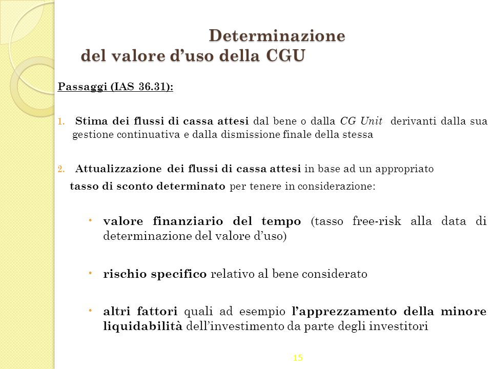 15 Determinazione del valore d'uso della CGU Passaggi (IAS 36.31): 1. Stima dei flussi di cassa attesi dal bene o dalla CG Unit derivanti dalla sua ge