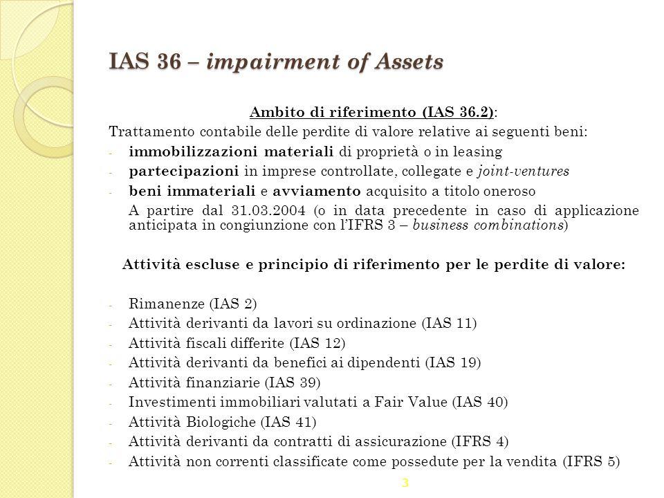 3 IAS 36 – impairment of Assets Ambito di riferimento (IAS 36.2) : Trattamento contabile delle perdite di valore relative ai seguenti beni: - immobili