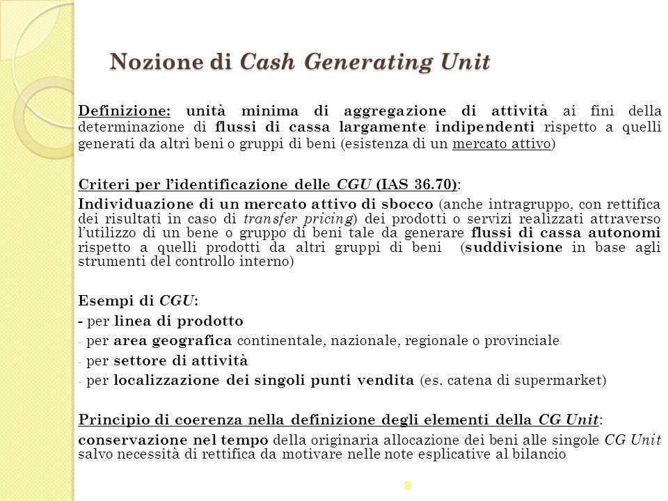8 Nozione di Cash Generating Unit Definizione: unità minima di aggregazione di attività ai fini della determinazione di flussi di cassa largamente ind