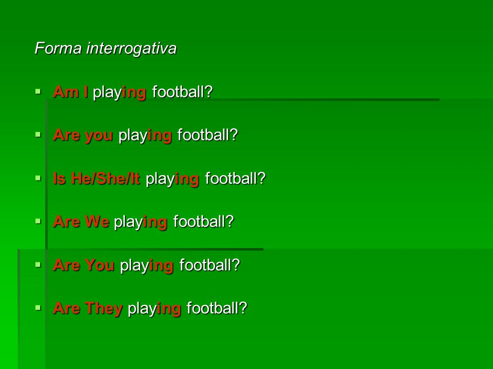Forma interrogativa  Am I playing football. Are you playing football.