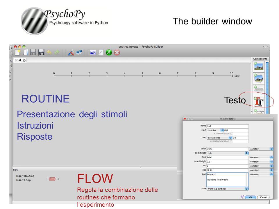 The builder window ROUTINE FLOW Regola la combinazione delle routines che formano l'esperimento Testo Presentazione degli stimoli Istruzioni Risposte