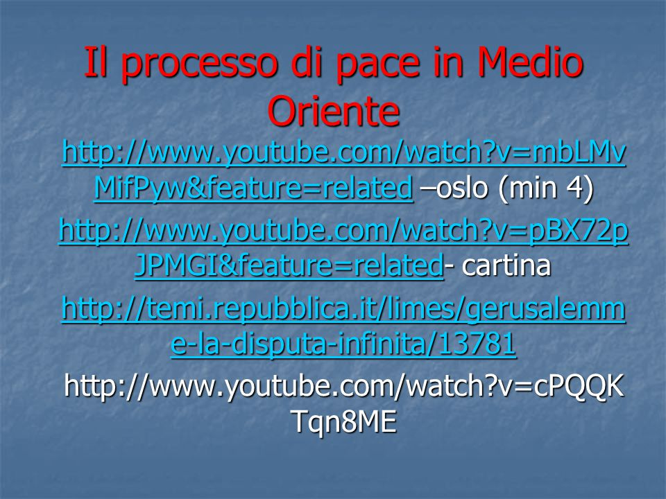 Il processo di pace in Medio Oriente http://www.youtube.com/watch v=mbLMv MifPyw&feature=relatedhttp://www.youtube.com/watch v=mbLMv MifPyw&feature=related –oslo (min 4) http://www.youtube.com/watch v=mbLMv MifPyw&feature=related http://www.youtube.com/watch v=pBX72p JPMGI&feature=relatedhttp://www.youtube.com/watch v=pBX72p JPMGI&feature=related- cartina http://www.youtube.com/watch v=pBX72p JPMGI&feature=related http://temi.repubblica.it/limes/gerusalemm e-la-disputa-infinita/13781 http://temi.repubblica.it/limes/gerusalemm e-la-disputa-infinita/13781 http://www.youtube.com/watch v=cPQQK Tqn8ME