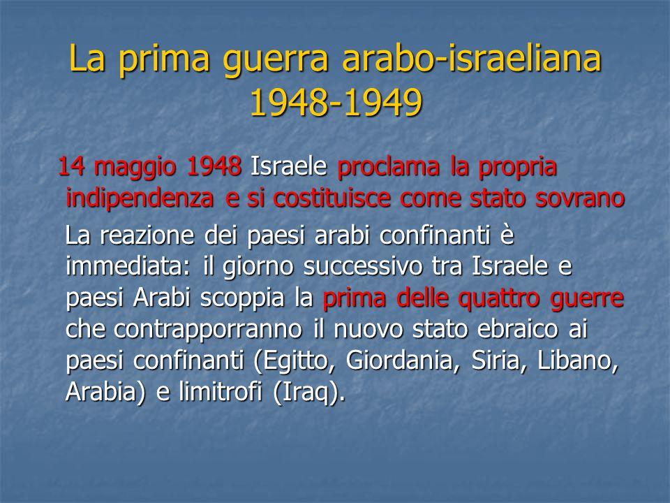 La prima guerra arabo-israeliana 1948-1949 14 maggio 1948 Israele proclama la propria indipendenza e si costituisce come stato sovrano 14 maggio 1948 Israele proclama la propria indipendenza e si costituisce come stato sovrano La reazione dei paesi arabi confinanti è immediata: il giorno successivo tra Israele e paesi Arabi scoppia la prima delle quattro guerre che contrapporranno il nuovo stato ebraico ai paesi confinanti (Egitto, Giordania, Siria, Libano, Arabia) e limitrofi (Iraq).