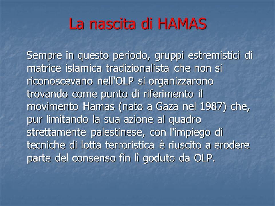 La nascita di HAMAS Sempre in questo periodo, gruppi estremistici di matrice islamica tradizionalista che non si riconoscevano nell OLP si organizzarono trovando come punto di riferimento il movimento Hamas (nato a Gaza nel 1987) che, pur limitando la sua azione al quadro strettamente palestinese, con l impiego di tecniche di lotta terroristica è riuscito a erodere parte del consenso fin lì goduto da OLP.