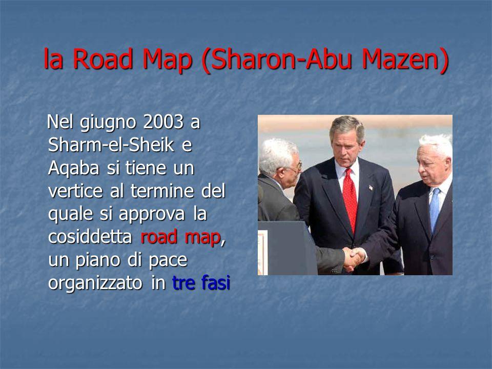 la Road Map (Sharon-Abu Mazen) Nel giugno 2003 a Sharm-el-Sheik e Aqaba si tiene un vertice al termine del quale si approva la cosiddetta road map, un piano di pace organizzato in tre fasi Nel giugno 2003 a Sharm-el-Sheik e Aqaba si tiene un vertice al termine del quale si approva la cosiddetta road map, un piano di pace organizzato in tre fasi