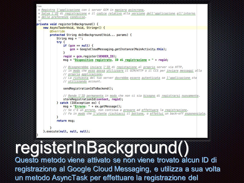 Testo registerInBackground() Questo metodo viene attivato se non viene trovato alcun ID di registrazione al Google Cloud Messaging, e utilizza a sua volta un metodo AsyncTask per effettuare la registrazione del dispositivo.
