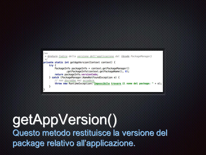 Testo getAppVersion() Questo metodo restituisce la versione del package relativo all'applicazione.