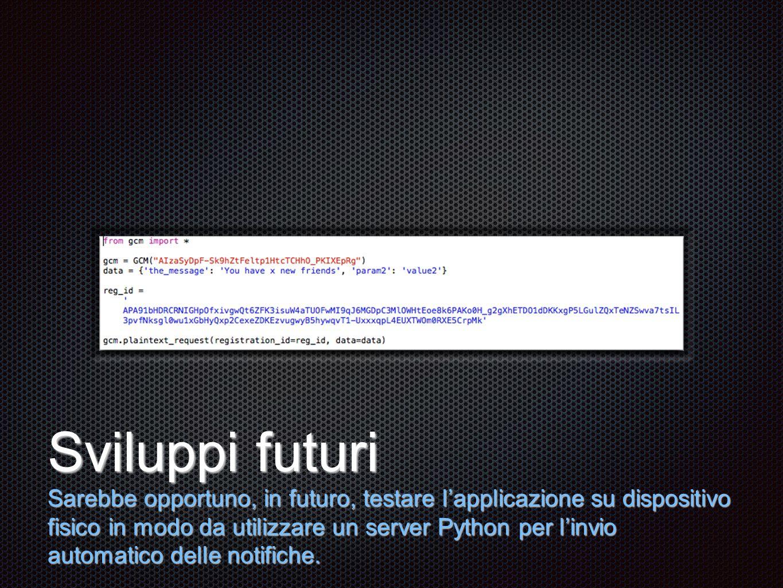 Testo Sviluppi futuri Sarebbe opportuno, in futuro, testare l'applicazione su dispositivo fisico in modo da utilizzare un server Python per l'invio automatico delle notifiche.