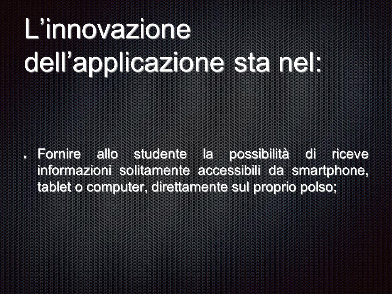 L'innovazione dell'applicazione sta nel: Fornire allo studente la possibilità di riceve informazioni solitamente accessibili da smartphone, tablet o computer, direttamente sul proprio polso;