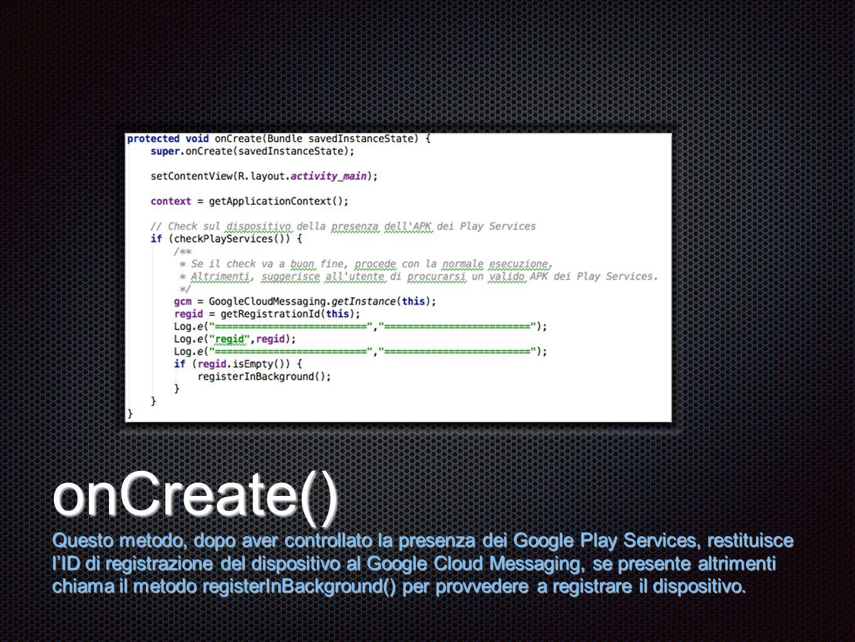 Testo onCreate() Questo metodo, dopo aver controllato la presenza dei Google Play Services, restituisce l'ID di registrazione del dispositivo al Google Cloud Messaging, se presente altrimenti chiama il metodo registerInBackground() per provvedere a registrare il dispositivo.