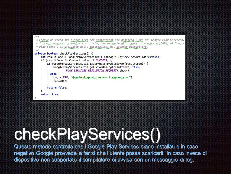 Testo checkPlayServices() Questo metodo controlla che i Google Play Services siano installati e in caso negativo Google provvede a far sì che l'utente possa scaricarli.