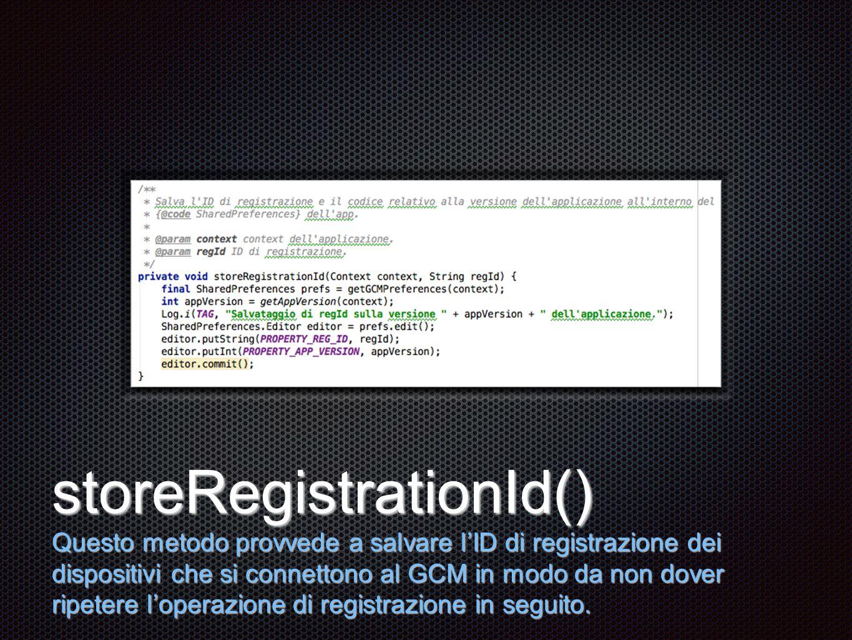 Testo storeRegistrationId() Questo metodo provvede a salvare l'ID di registrazione dei dispositivi che si connettono al GCM in modo da non dover ripetere l'operazione di registrazione in seguito.