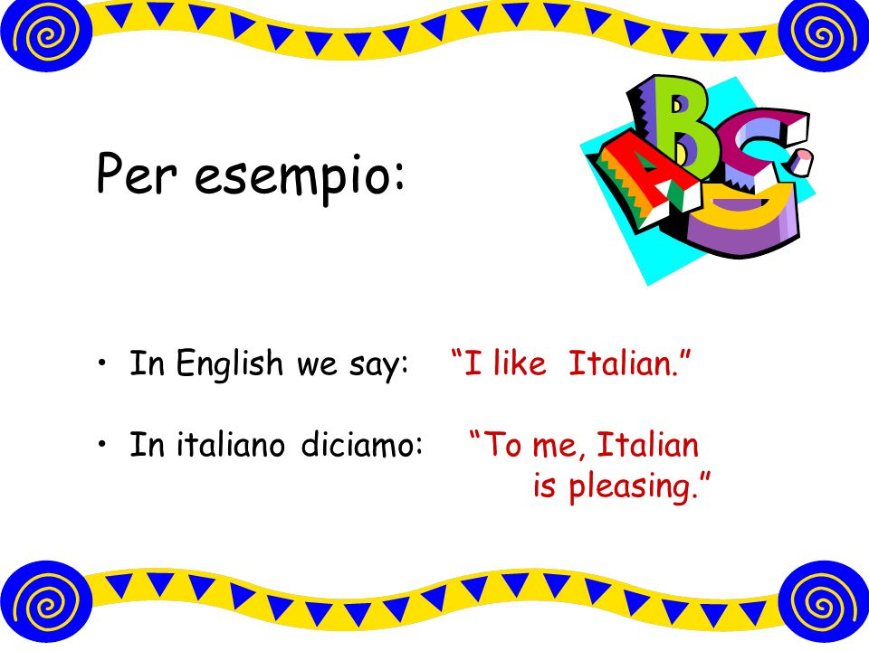 il verbo PIACERE In italiano piacere significa to be pleasing In English, the equivalent is to like