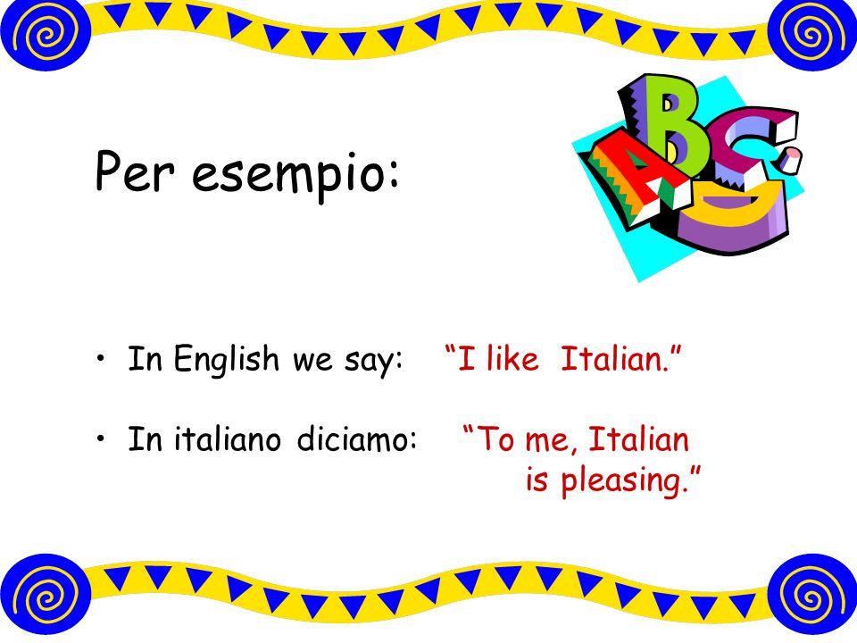 Per esempio: In English we say: I like Italian. In italiano diciamo: To me, Italian is pleasing.