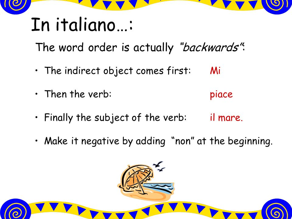 In italiano…: The word order is actually backwards : The indirect object comes first:Mi Then the verb:piace Finally the subject of the verb:il mare.