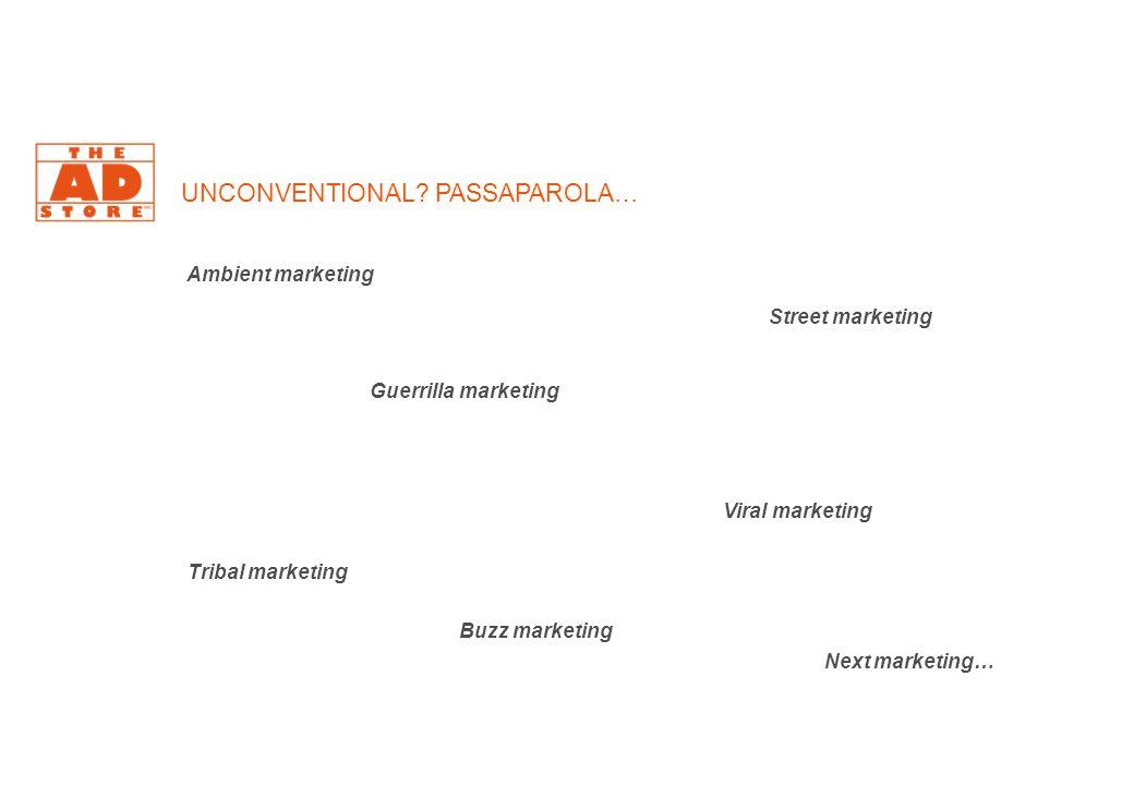 UNCONVENTIONAL? PASSAPAROLA… Ambient marketing Guerrilla marketing Street marketing Tribal marketing Buzz marketing Viral marketing Next marketing…