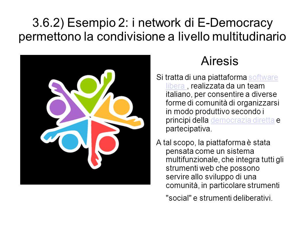 3.6.2) Esempio 2: i network di E-Democracy permettono la condivisione a livello multitudinario Airesis Si tratta di una piattaforma software libera, r