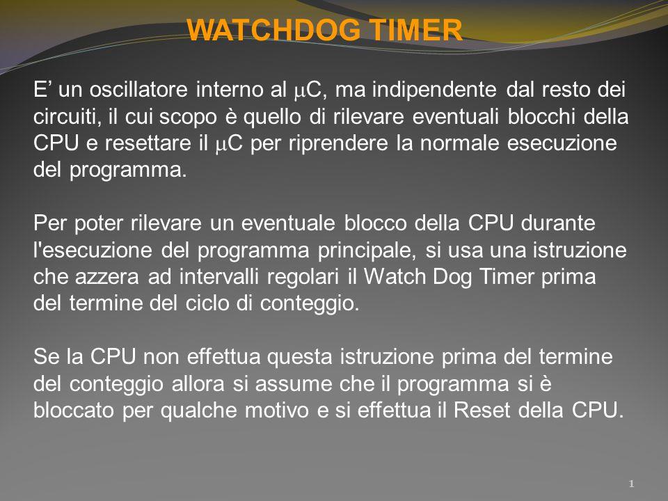 WATCHDOG TIMER E' un oscillatore interno al  C, ma indipendente dal resto dei circuiti, il cui scopo è quello di rilevare eventuali blocchi della CPU