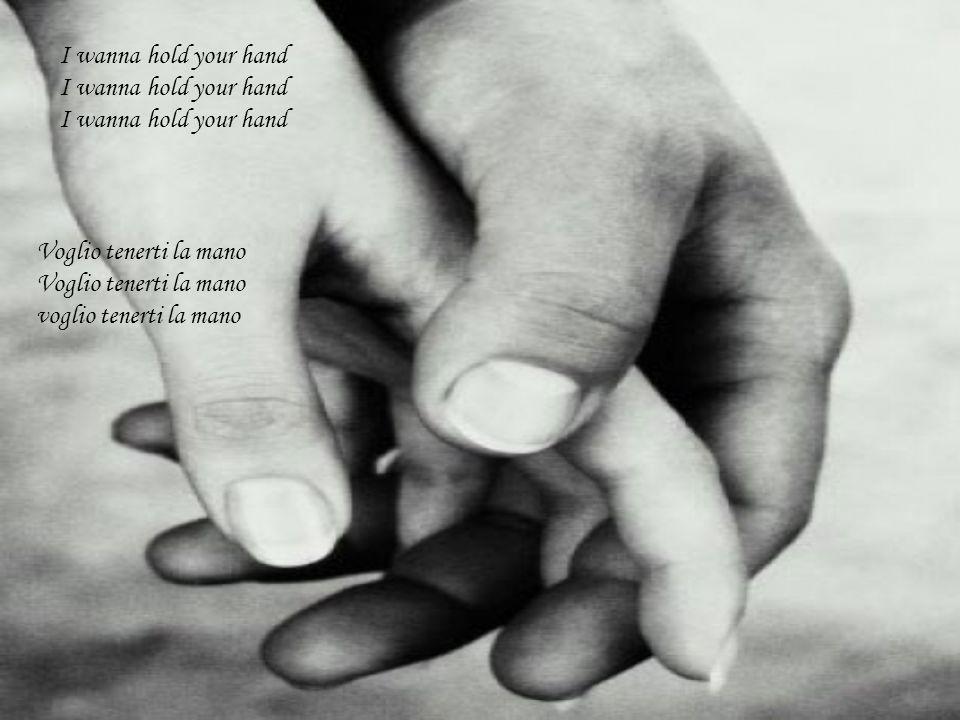 I wanna hold your hand I wanna hold your hand I wanna hold your hand Voglio tenerti la mano Voglio tenerti la mano voglio tenerti la mano