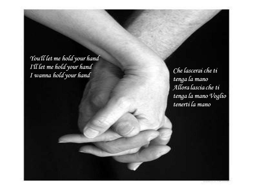 You'll let me hold your hand I'll let me hold your hand I wanna hold your hand Che lascerai che ti tenga la mano Allora lascia che ti tenga la mano Vo