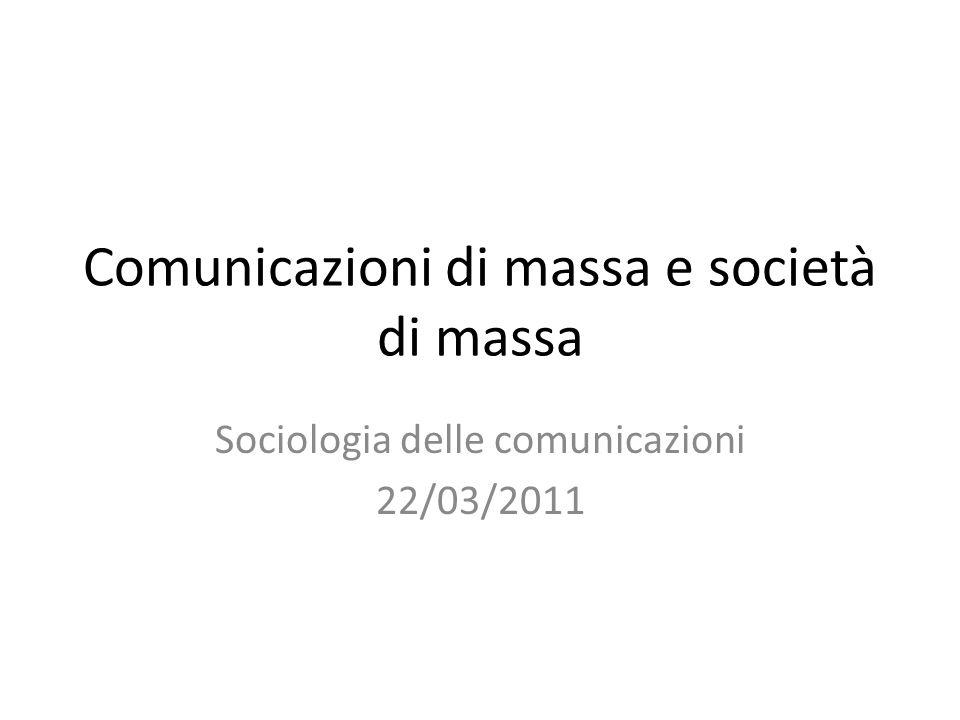 Comunicazioni di massa e società di massa Sociologia delle comunicazioni 22/03/2011