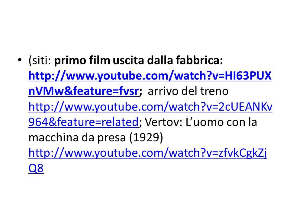 (siti: primo film uscita dalla fabbrica: http://www.youtube.com/watch?v=HI63PUX nVMw&feature=fvsr; arrivo del treno http://www.youtube.com/watch?v=2cUEANKv 964&feature=related; Vertov: L'uomo con la macchina da presa (1929) http://www.youtube.com/watch?v=zfvkCgkZj Q8 http://www.youtube.com/watch?v=HI63PUX nVMw&feature=fvsr http://www.youtube.com/watch?v=2cUEANKv 964&feature=related http://www.youtube.com/watch?v=zfvkCgkZj Q8