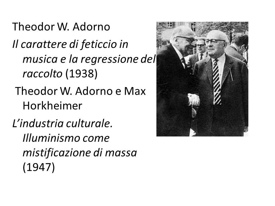 Theodor W. Adorno Il carattere di feticcio in musica e la regressione del raccolto (1938) Theodor W. Adorno e Max Horkheimer L'industria culturale. Il