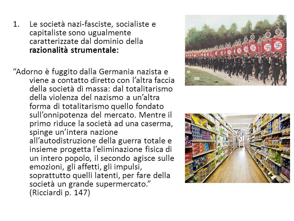 1.Le società nazi-fasciste, socialiste e capitaliste sono ugualmente caratterizzate dal dominio della razionalità strumentale: Adorno è fuggito dalla Germania nazista e viene a contatto diretto con l'altra faccia della società di massa: dal totalitarismo della violenza del nazismo a un'altra forma di totalitarismo quello fondato sull'onnipotenza del mercato.